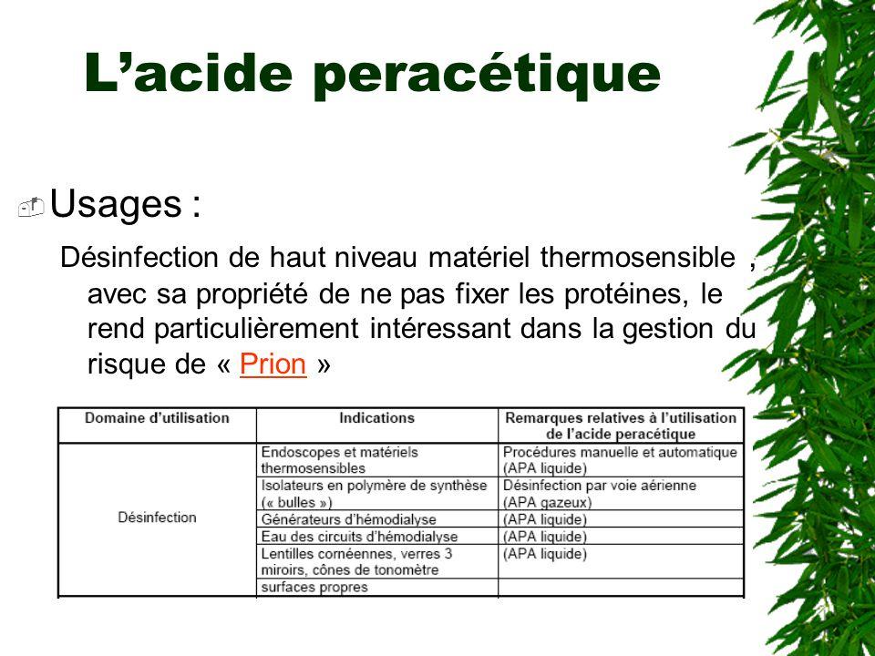 Lacide peracétique Usages : Désinfection de haut niveau matériel thermosensible, avec sa propriété de ne pas fixer les protéines, le rend particulièrement intéressant dans la gestion du risque de « Prion »Prion