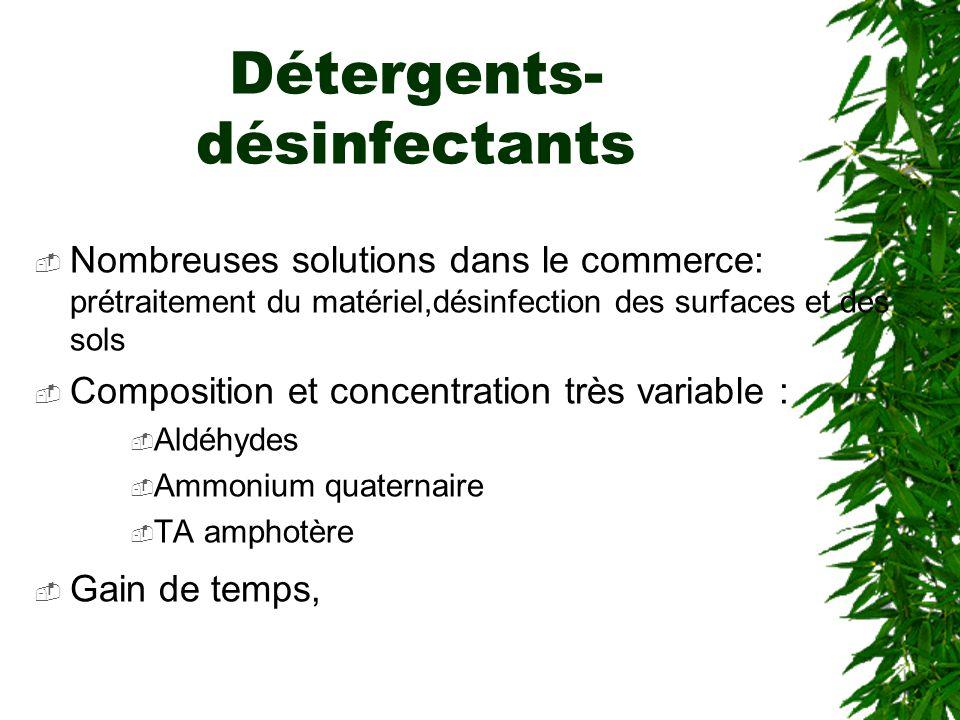 Détergents- désinfectants Nombreuses solutions dans le commerce: prétraitement du matériel,désinfection des surfaces et des sols Composition et concentration très variable : Aldéhydes Ammonium quaternaire TA amphotère Gain de temps,