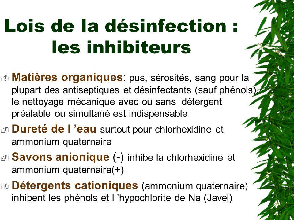 Lois de la désinfection : les inhibiteurs Matières organiques: pus, sérosités, sang pour la plupart des antiseptiques et désinfectants (sauf phénols), le nettoyage mécanique avec ou sans détergent préalable ou simultané est indispensable Dureté de l eau surtout pour chlorhexidine et ammonium quaternaire Savons anionique (-) inhibe la chlorhexidine et ammonium quaternaire(+) Détergents cationiques (ammonium quaternaire) inhibent les phénols et l hypochlorite de Na (Javel)
