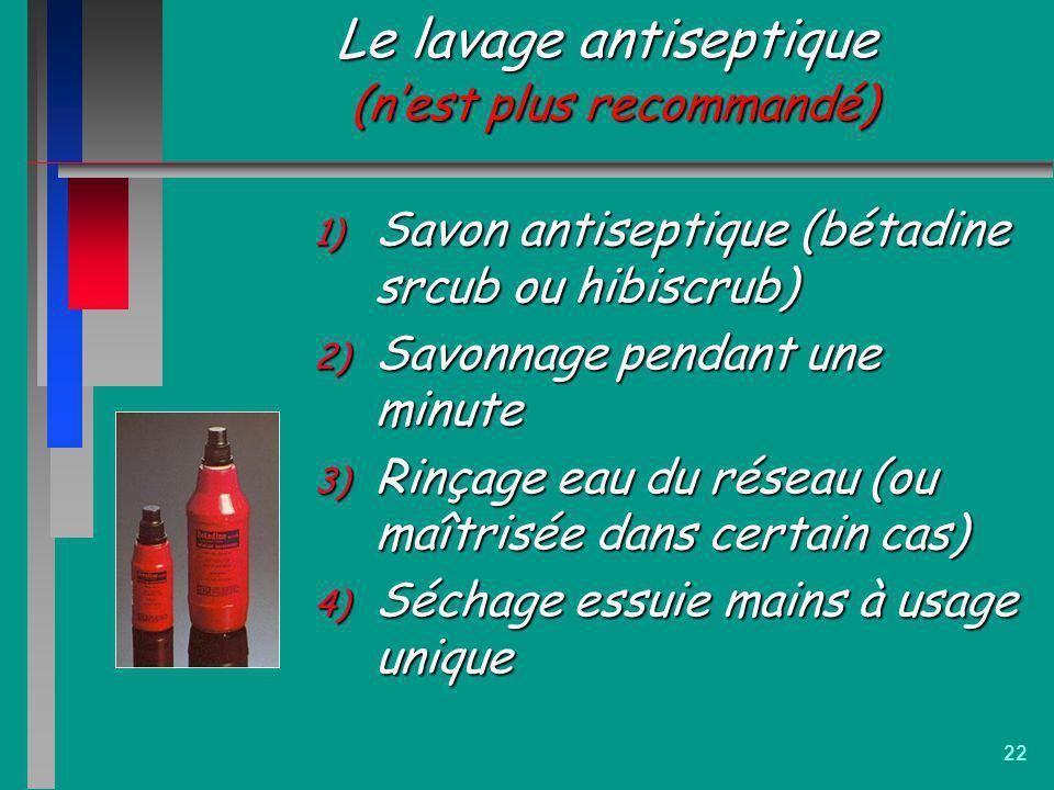 22 Le lavage antiseptique (nest plus recommandé) 1) Savon antiseptique (bétadine srcub ou hibiscrub) 2) Savonnage pendant une minute 3) Rinçage eau du