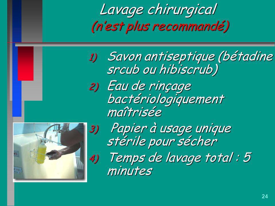 24 Lavage chirurgical (nest plus recommandé) 1) Savon antiseptique (bétadine srcub ou hibiscrub) 2) Eau de rinçage bactériologiquement maîtrisée 3) Pa