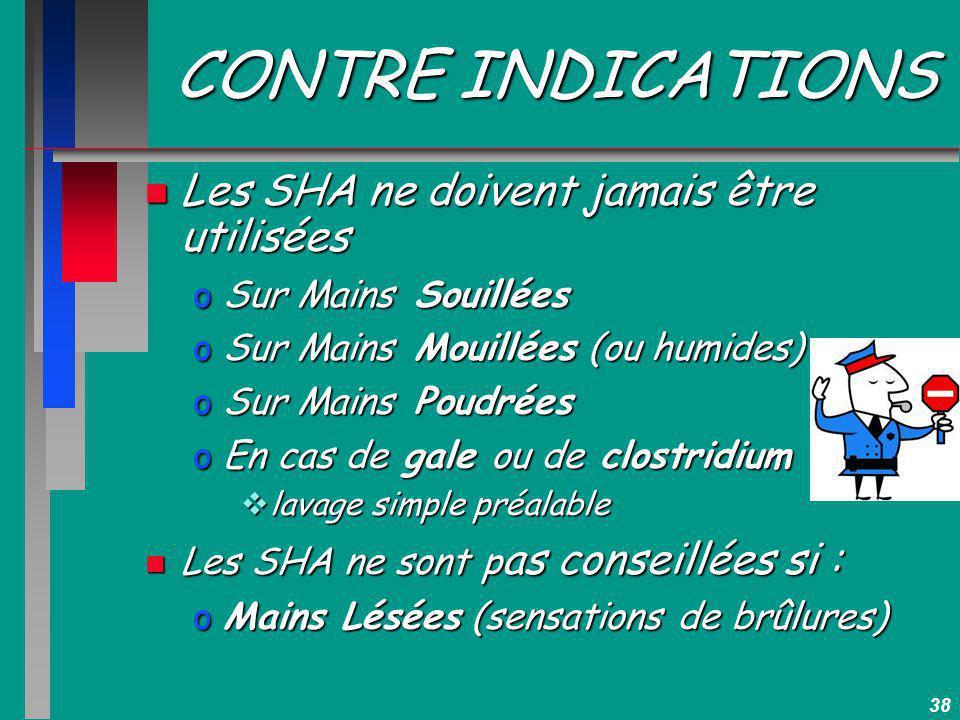 38 CONTRE INDICATIONS n Les SHA ne doivent jamais être utilisées oSur Mains Souillées oSur Mains Mouillées (ou humides) oSur Mains Poudrées oEn cas de