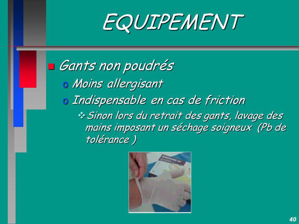 40 EQUIPEMENT n Gants non poudrés oMoins allergisant oIndispensable en cas de friction Sinon lors du retrait des gants, lavage des mains imposant un s