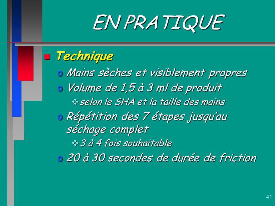 41 EN PRATIQUE n Technique oMains sèches et visiblement propres oVolume de 1,5 à 3 ml de produit selon le SHA et la taille des mains selon le SHA et l