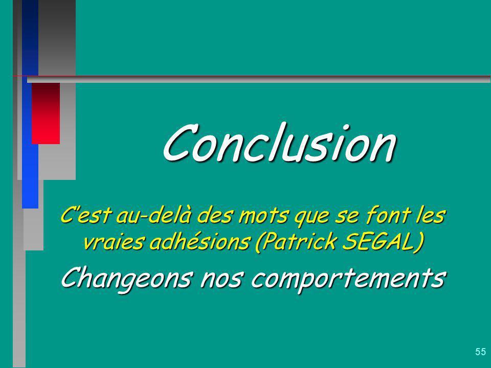 55 Conclusion Cest au-delà des mots que se font les vraies adhésions (Patrick SEGAL) Changeons nos comportements