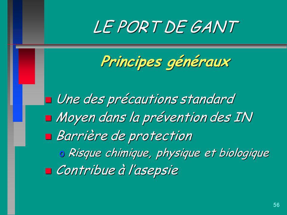 56 LE PORT DE GANT Principes généraux n Une des précautions standard n Moyen dans la prévention des IN n Barrière de protection oRisque chimique, phys