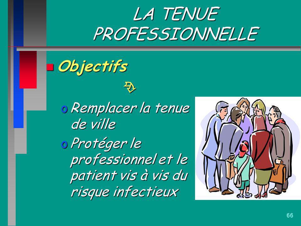 66 LA TENUE PROFESSIONNELLE n Objectifs oRemplacer la tenue de ville oProtéger le professionnel et le patient vis à vis du risque infectieux
