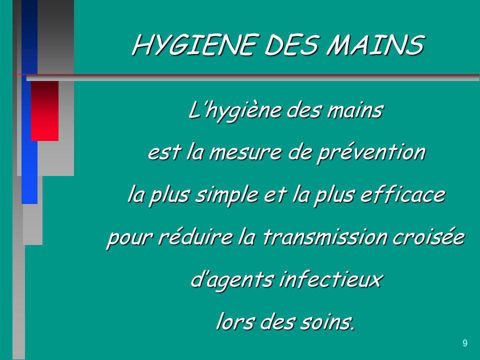 9 HYGIENE DES MAINS Lhygiène des mains est la mesure de prévention la plus simple et la plus efficace pour réduire la transmission croisée dagents inf