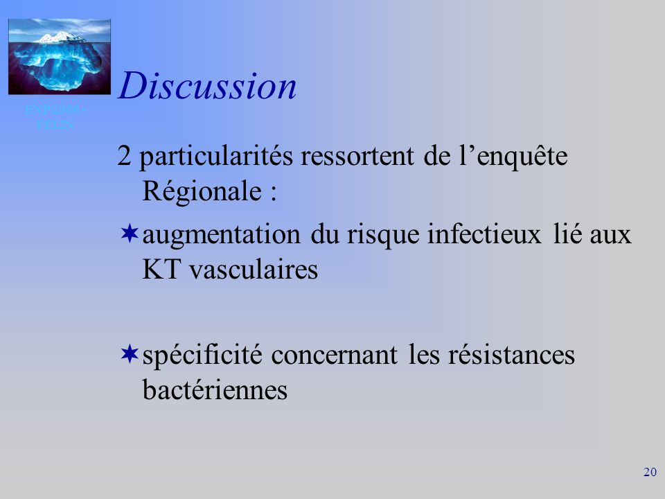 ENP 2006 - FELIN 20 Discussion 2 particularités ressortent de lenquête Régionale : augmentation du risque infectieux lié aux KT vasculaires spécificité concernant les résistances bactériennes