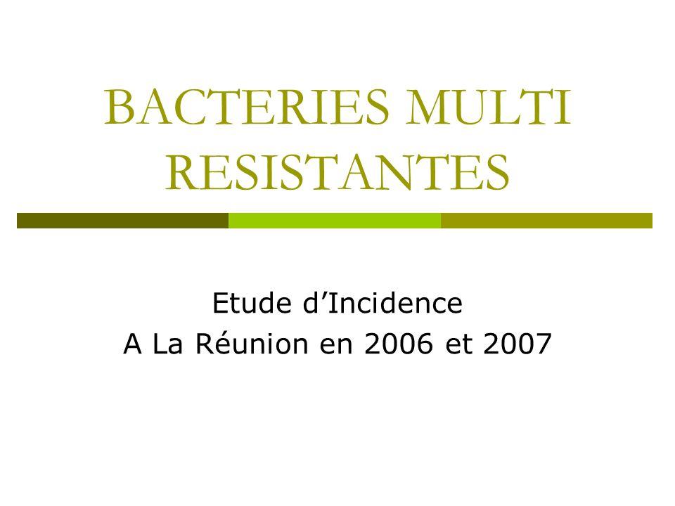 BACTERIES MULTI RESISTANTES Etude dIncidence A La Réunion en 2006 et 2007