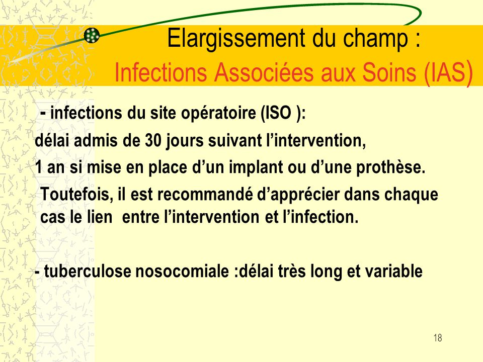 17 Elargissement du champ : Infections Associées aux Soins (IAS ) Lorsque létat infectieux au début de la prise en charge nest pas connu précisément,