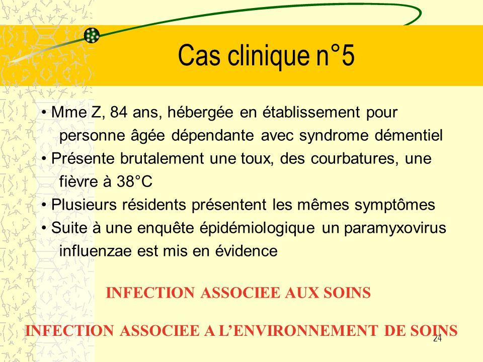 23 Cas clinique n°4 Mme Y, 80 ans Pose programmée dune prothèse totale de hanche pour arthrose de hanche 8 mois plus tard : infection de prothèse Cure chirurgicale : Staphylocoque doré méticillino-Résistant INFECTION NOSOCOMIALE :INFECTION DU SITE OPERATOIRE INFECTION ASSOCIEE A UN ACTE DE SOINS