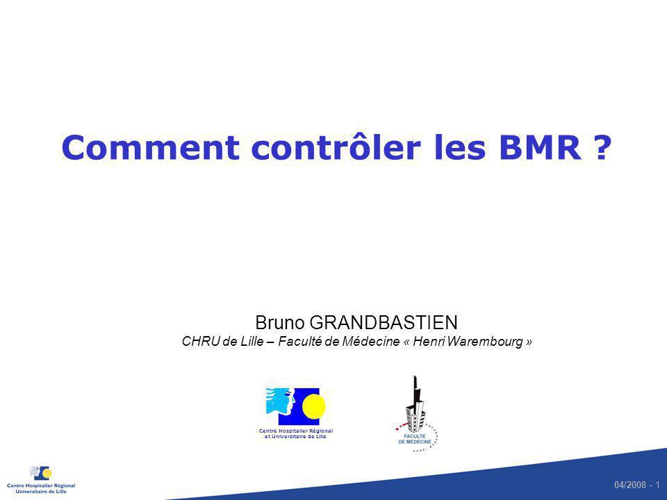 04/2008 - 1 Comment contrôler les BMR ? Bruno GRANDBASTIEN CHRU de Lille – Faculté de Médecine « Henri Warembourg » Centre Hospitalier Régional et Uni