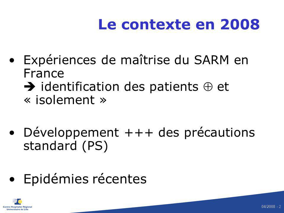 04/2008 - 2 Le contexte en 2008 Expériences de maîtrise du SARM en France identification des patients et « isolement » Développement +++ des précautio