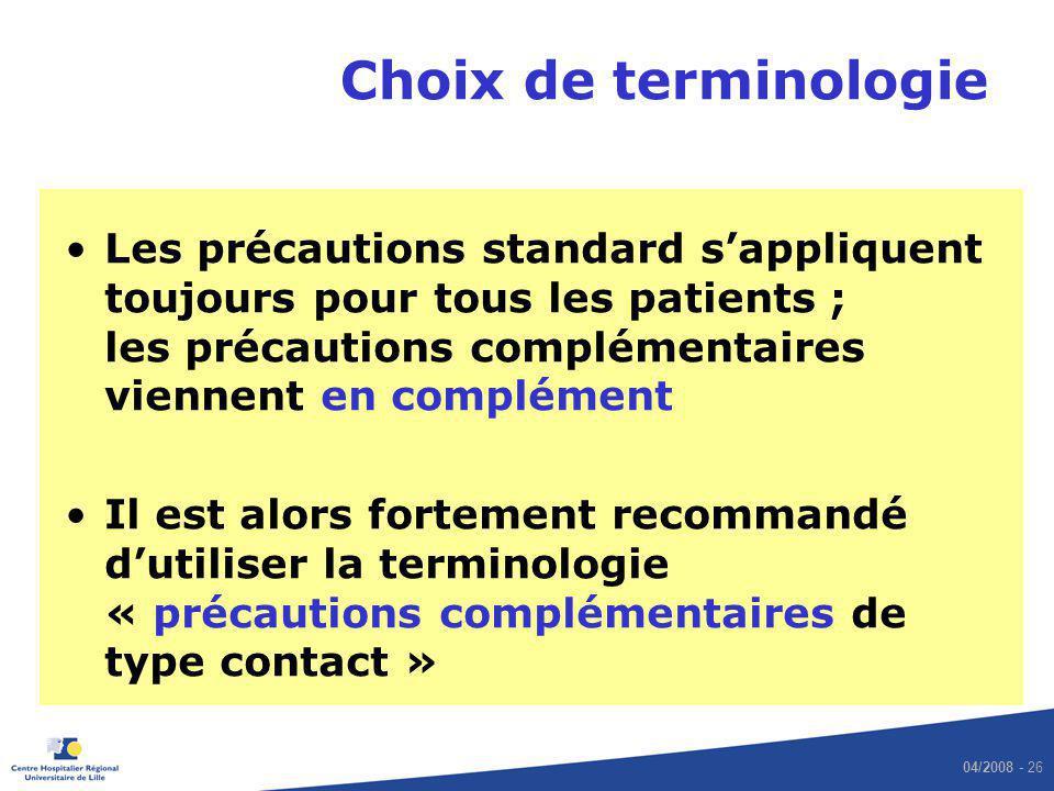 04/2008 - 26 Choix de terminologie Les précautions standard sappliquent toujours pour tous les patients ; les précautions complémentaires viennent en