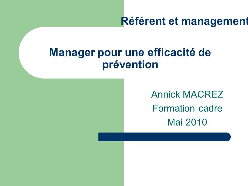 Manager pour une efficacité de prévention Annick MACREZ Formation cadre Mai 2010 Référent et management