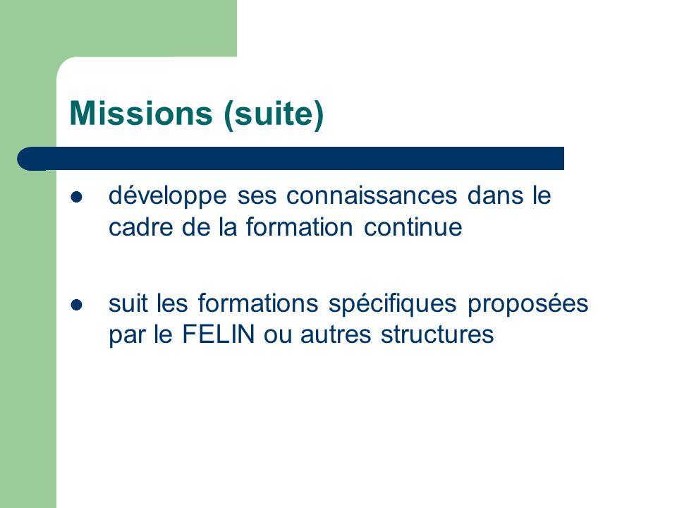Missions (suite) développe ses connaissances dans le cadre de la formation continue suit les formations spécifiques proposées par le FELIN ou autres s