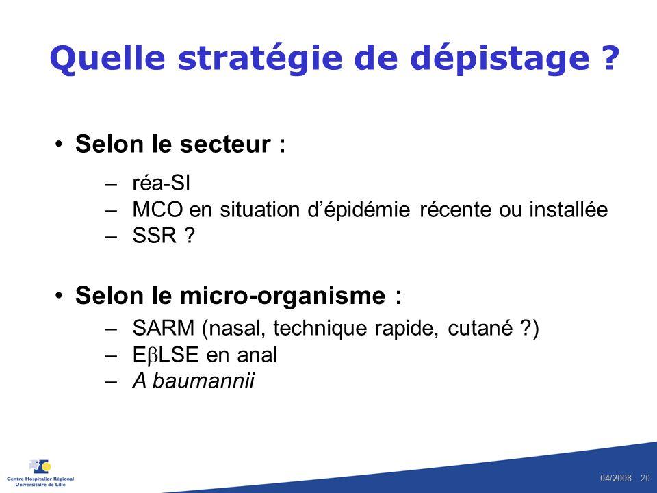 04/2008 - 20 Quelle stratégie de dépistage ? Selon le secteur : Selon le micro-organisme : –réa-SI –MCO en situation dépidémie récente ou installée –S