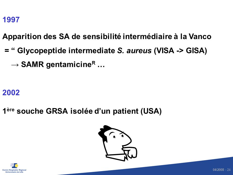 04/2008 - 24 1997 Apparition des SA de sensibilité intermédiaire à la Vanco = Glycopeptide intermediate S. aureus (VISA -> GISA) SAMR gentamicine R …