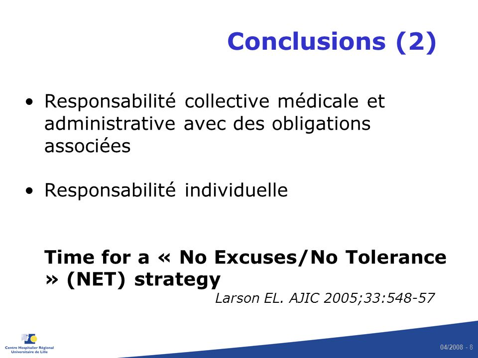 04/2008 - 8 Conclusions (2) Responsabilité collective médicale et administrative avec des obligations associées Responsabilité individuelle Time for a « No Excuses/No Tolerance » (NET) strategy Larson EL.