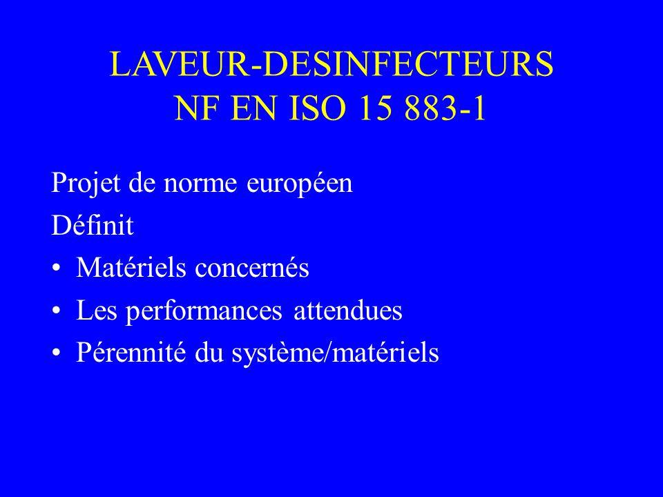 Projet de norme européen Définit Matériels concernés Les performances attendues Pérennité du système/matériels LAVEUR-DESINFECTEURS NF EN ISO 15 883-1