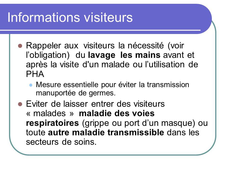 Informations visiteurs Rappeler aux visiteurs la nécessité (voir lobligation) du lavage les mains avant et après la visite d un malade ou lutilisation de PHA Mesure essentielle pour éviter la transmission manuportée de germes.