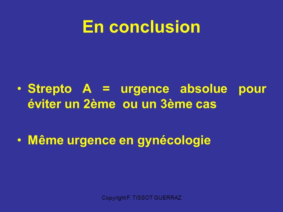 Copyright F. TISSOT GUERRAZ En conclusion Strepto A = urgence absolue pour éviter un 2ème ou un 3ème cas Même urgence en gynécologie