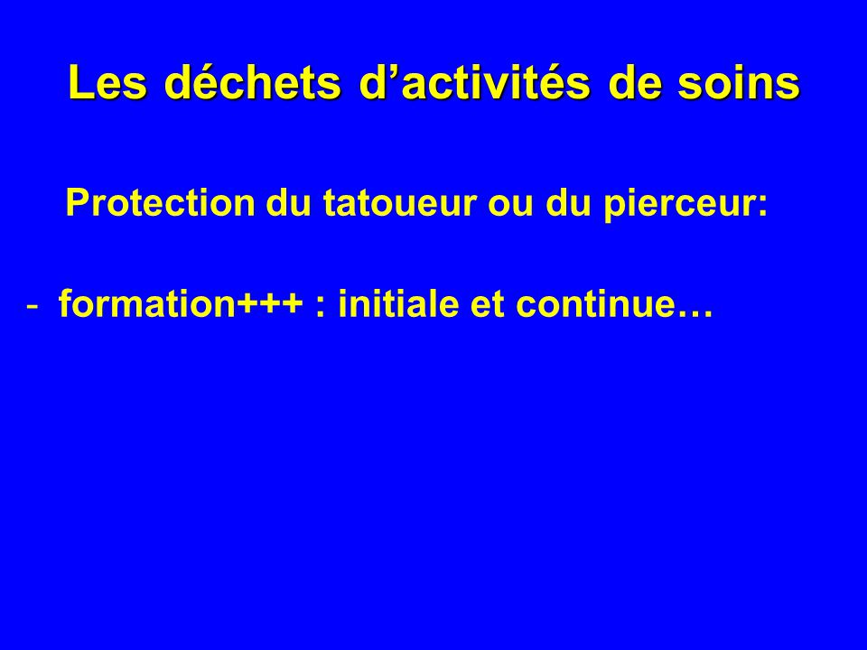 Les déchets dactivités de soins Protection du tatoueur ou du pierceur: -formation+++ : initiale et continue…