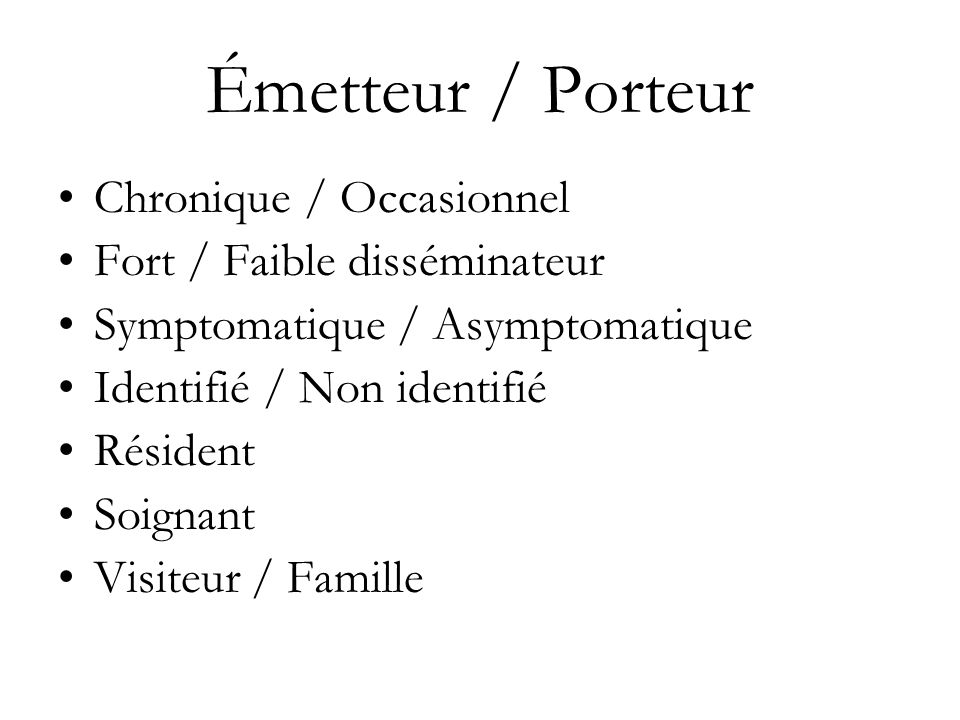Émetteur / Porteur Chronique / Occasionnel Fort / Faible disséminateur Symptomatique / Asymptomatique Identifié / Non identifié Résident Soignant Visi