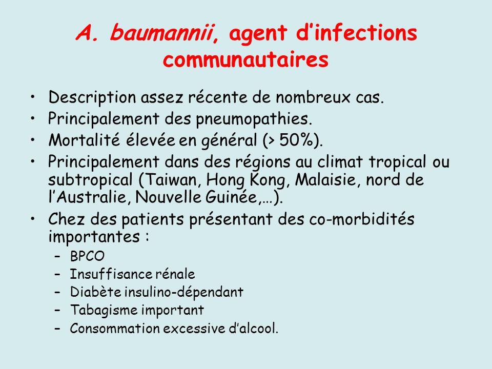 A. baumannii, agent dinfections communautaires Description assez récente de nombreux cas. Principalement des pneumopathies. Mortalité élevée en généra