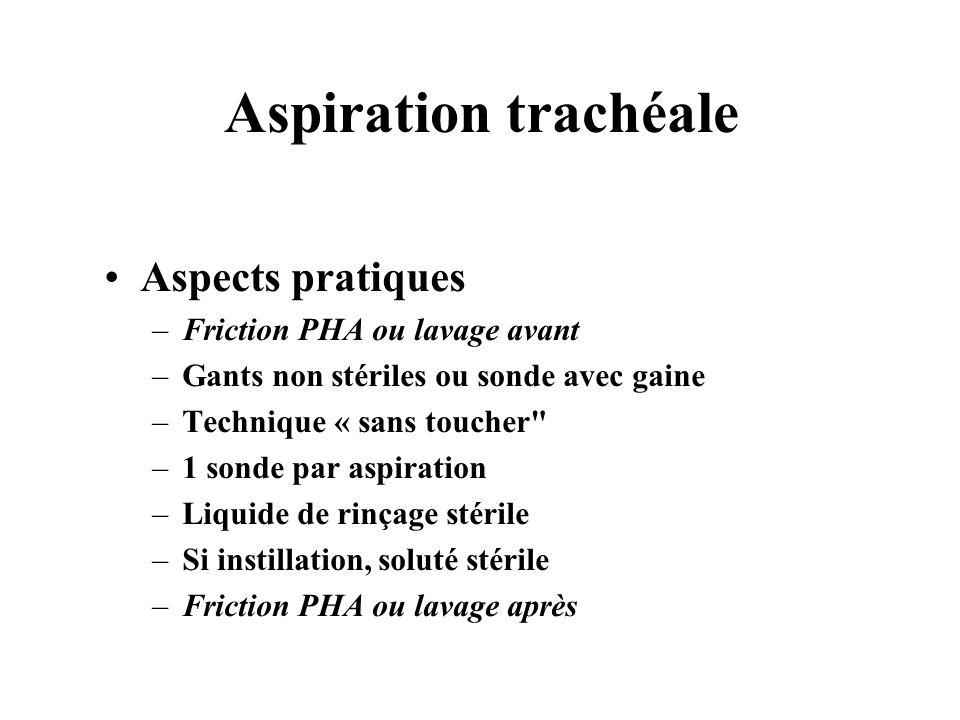 Aspiration trachéale Aspects pratiques –Friction PHA ou lavage avant –Gants non stériles ou sonde avec gaine –Technique « sans toucher