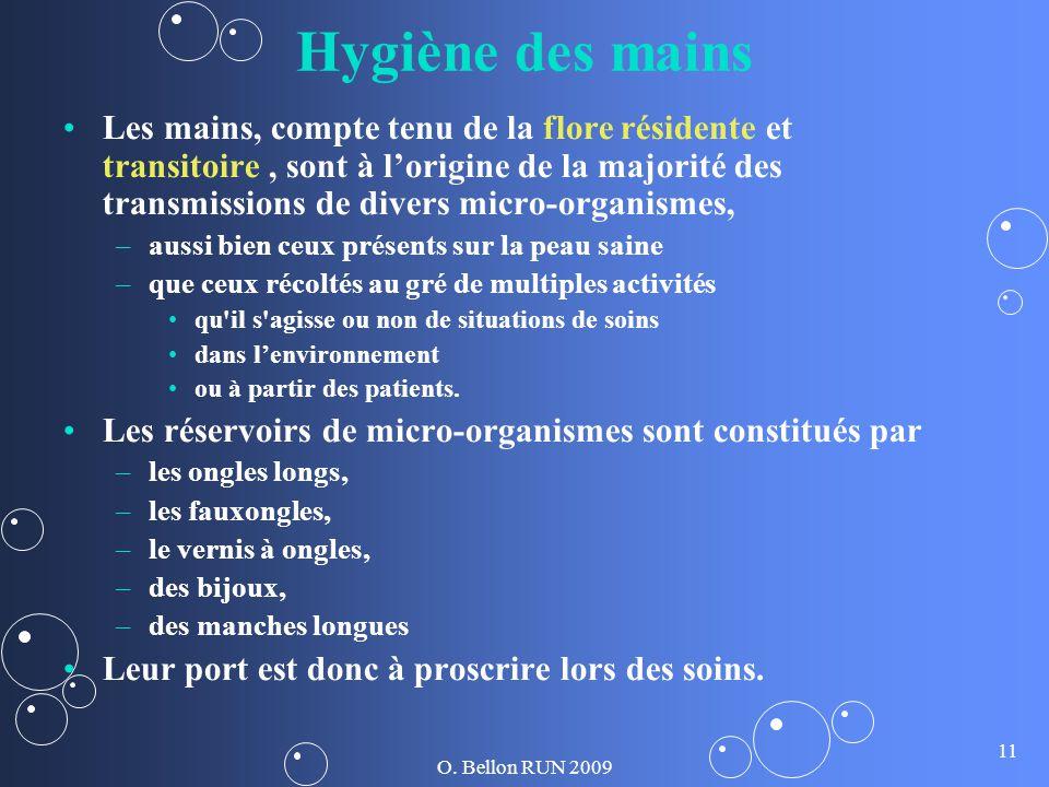 O. Bellon RUN 2009 11 Hygiène des mains Les mains, compte tenu de la flore résidente et transitoire, sont à lorigine de la majorité des transmissions
