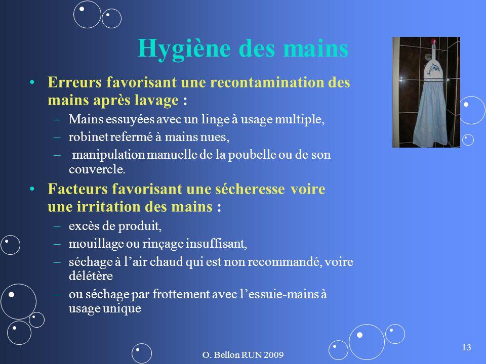 O. Bellon RUN 2009 13 Hygiène des mains Erreurs favorisant une recontamination des mains après lavage : – –Mains essuyées avec un linge à usage multip