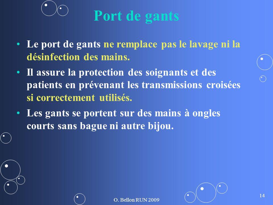 O. Bellon RUN 2009 14 Port de gants Le port de gants ne remplace pas le lavage ni la désinfection des mains. Il assure la protection des soignants et