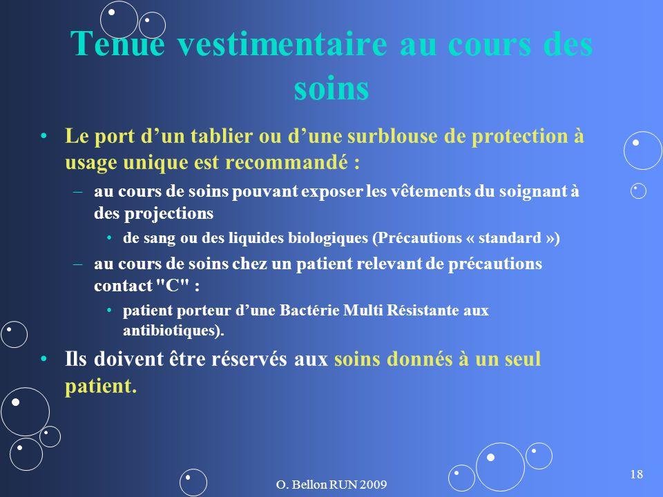 O. Bellon RUN 2009 18 Tenue vestimentaire au cours des soins Le port dun tablier ou dune surblouse de protection à usage unique est recommandé : – –au