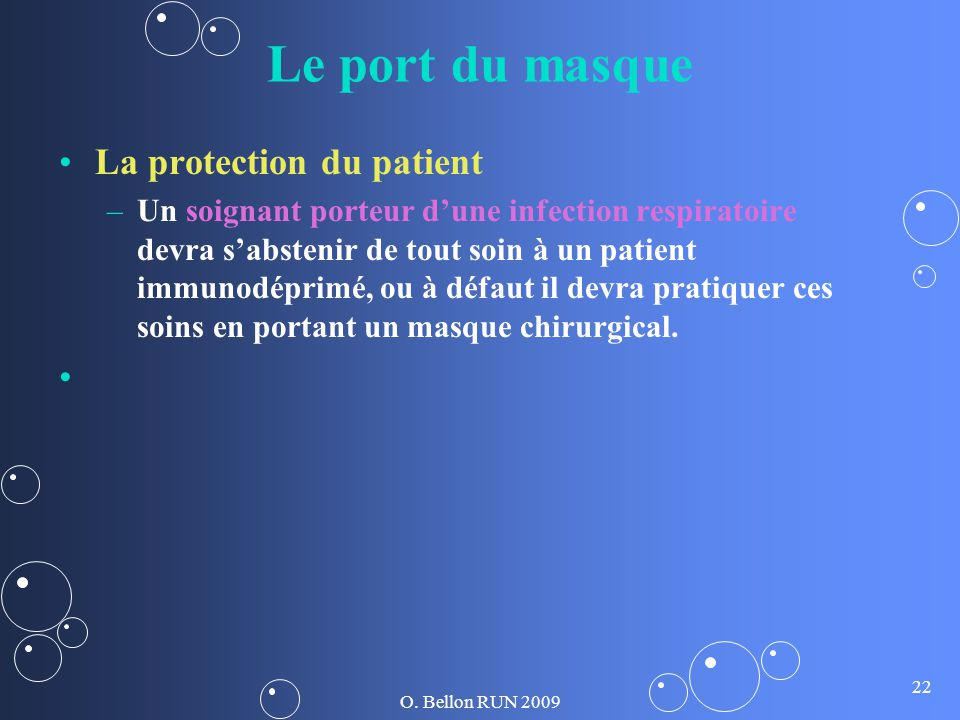 O. Bellon RUN 2009 22 Le port du masque La protection du patient – –Un soignant porteur dune infection respiratoire devra sabstenir de tout soin à un