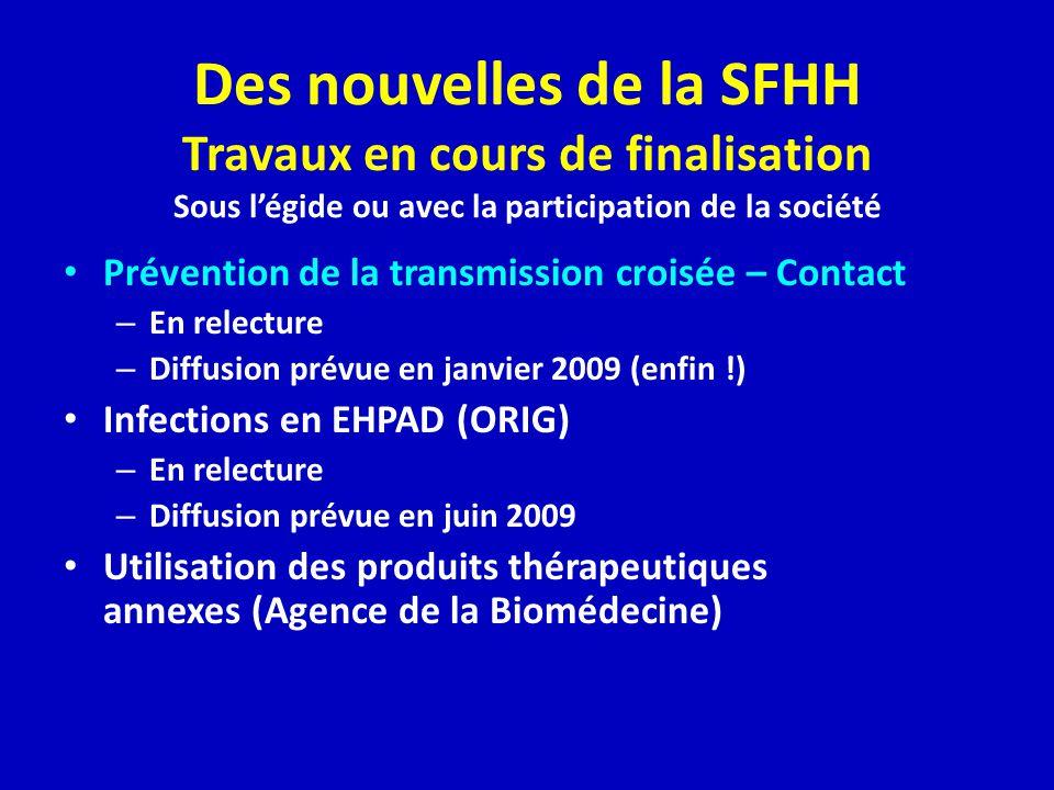 Des nouvelles de la SFHH Travaux en cours de finalisation Sous légide ou avec la participation de la société Prévention de la transmission croisée – Contact – En relecture – Diffusion prévue en janvier 2009 (enfin !) Infections en EHPAD (ORIG) – En relecture – Diffusion prévue en juin 2009 Utilisation des produits thérapeutiques annexes (Agence de la Biomédecine)