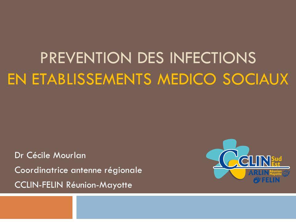 PREVENTION DES INFECTIONS EN ETABLISSEMENTS MEDICO SOCIAUX Dr Cécile Mourlan Coordinatrice antenne régionale CCLIN-FELIN Réunion-Mayotte