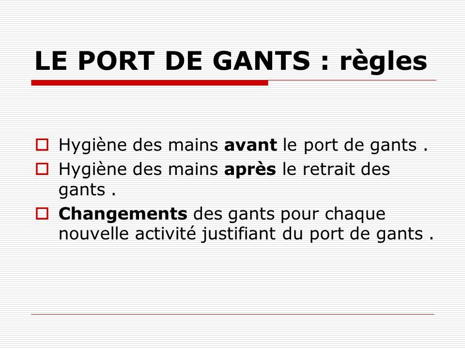 LE PORT DE GANTS :exemples Port de gants pour le retrait dun pansement ( si pas de méthode no-touch ) Port de gants pour évacuer les déchets.
