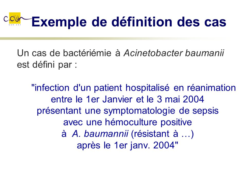 Exemple de définition des cas Un cas de bactériémie à Acinetobacter baumanii est défini par :