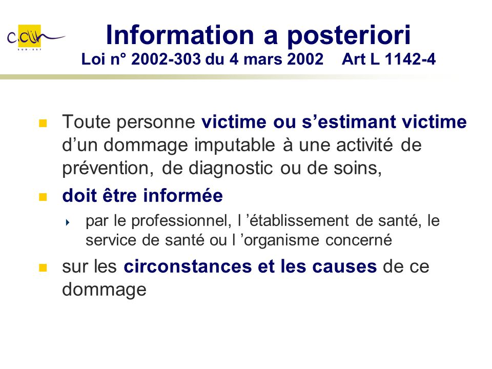 Information a posteriori Loi n° 2002-303 du 4 mars 2002 Art L 1142-4 Toute personne victime ou sestimant victime dun dommage imputable à une activité