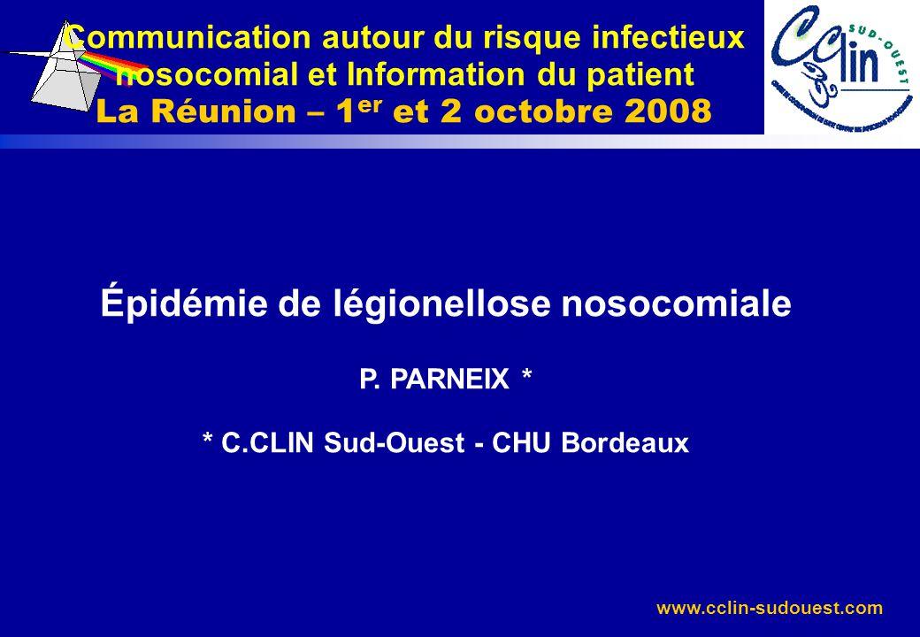 www.cclin-sudouest.com Épidémie de légionellose nosocomiale P. PARNEIX * * C.CLIN Sud-Ouest - CHU Bordeaux Communication autour du risque infectieux n