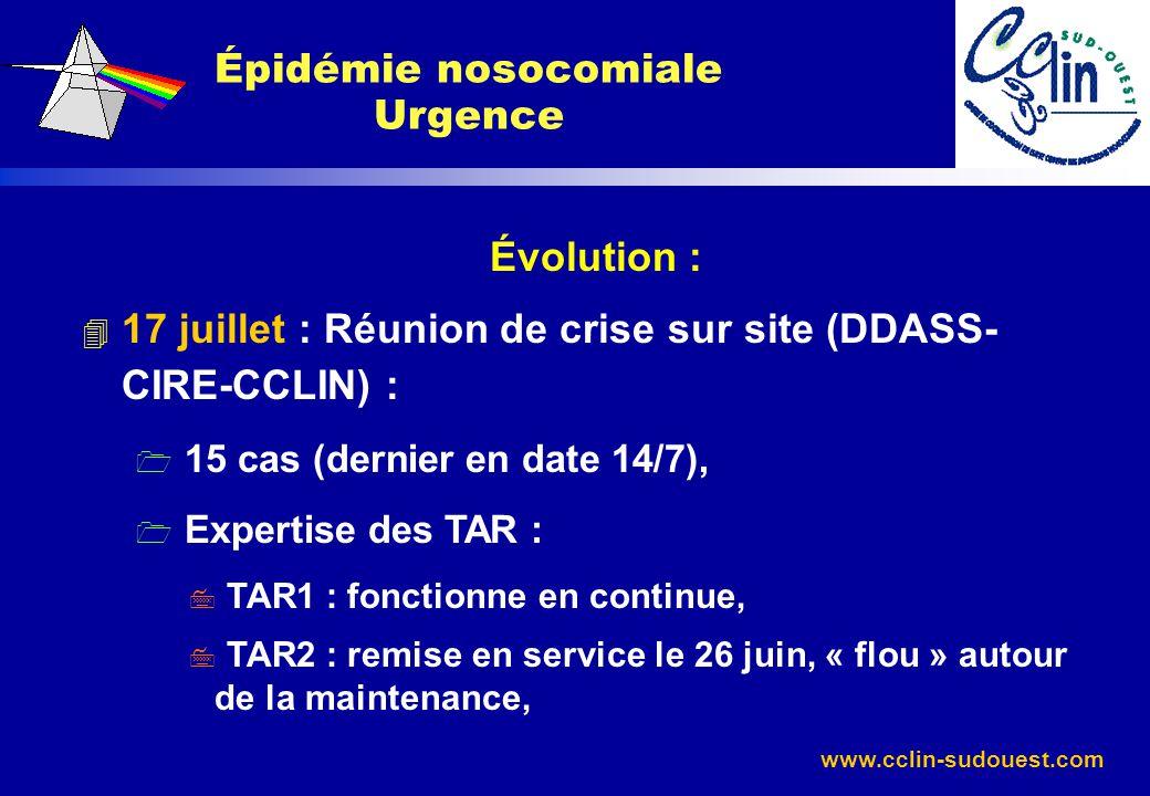 www.cclin-sudouest.com Évolution : 4 17 juillet : Réunion de crise sur site (DDASS- CIRE-CCLIN) : 1 15 cas (dernier en date 14/7), 1 Expertise des TAR