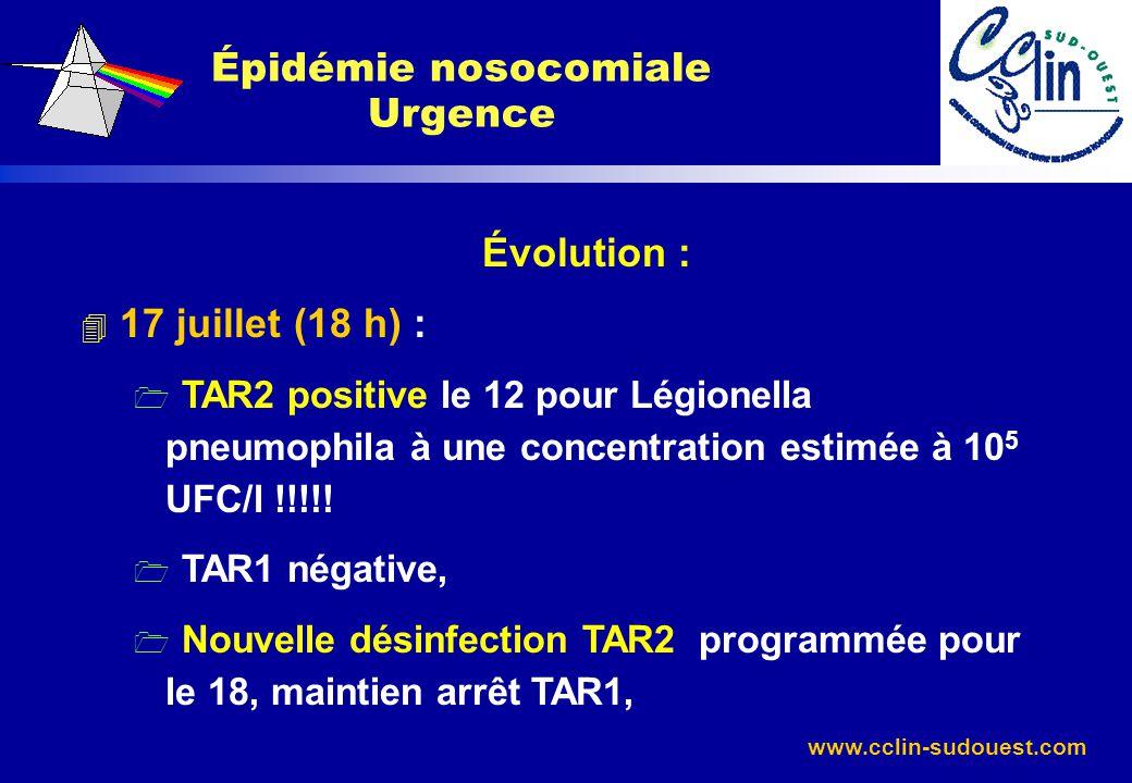 www.cclin-sudouest.com Évolution : 4 17 juillet (18 h) : 1 TAR2 positive le 12 pour Légionella pneumophila à une concentration estimée à 10 5 UFC/l !!