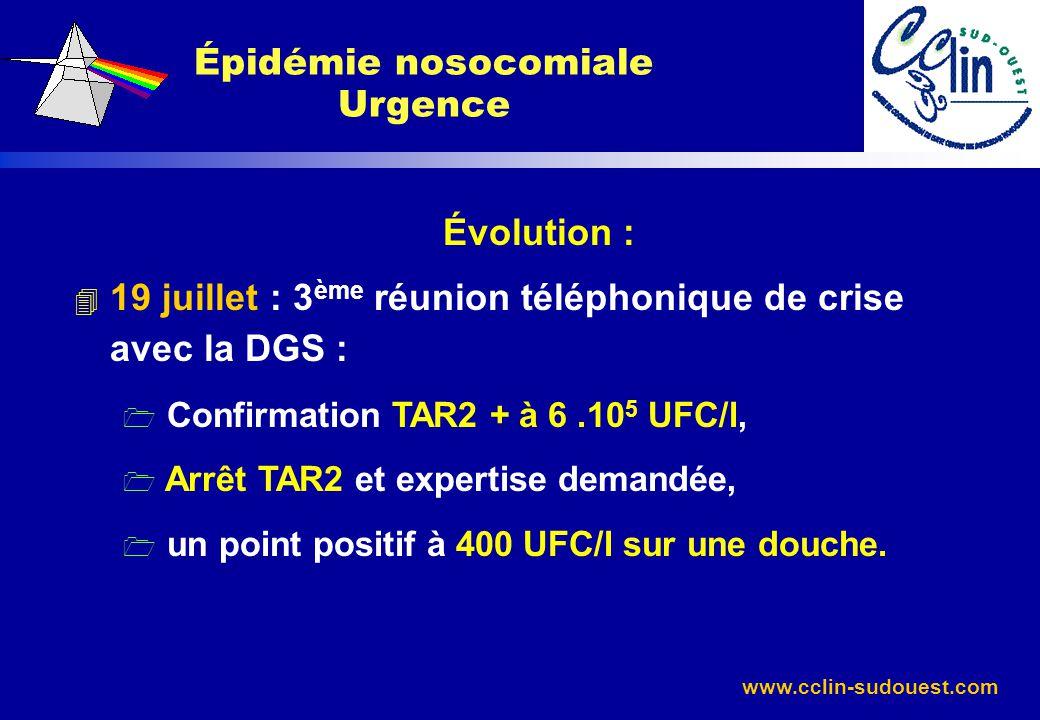 www.cclin-sudouest.com Évolution : 4 19 juillet : 3 ème réunion téléphonique de crise avec la DGS : 1 Confirmation TAR2 + à 6.10 5 UFC/l, 1 Arrêt TAR2