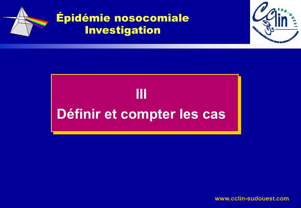 www.cclin-sudouest.com Épidémie nosocomiale Investigation III Définir et compter les cas