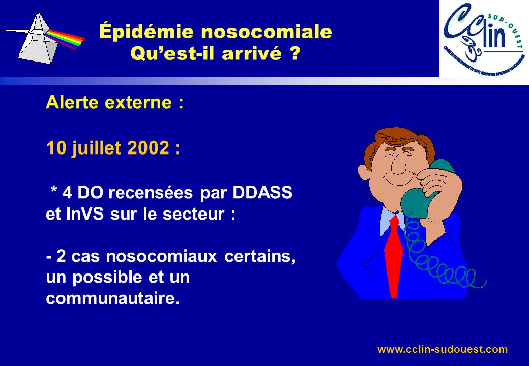 www.cclin-sudouest.com Épidémie nosocomiale Quest-il arrivé ? Alerte externe : 10 juillet 2002 : * 4 DO recensées par DDASS et InVS sur le secteur : -