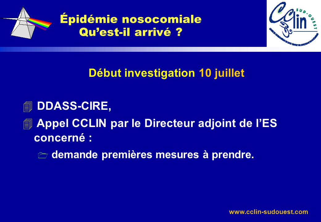 www.cclin-sudouest.com Évolution : 4 23 juillet : Nouvelle réunion sur site (DDASS- CIRE-CCLIN) : 1 épidémie contrôlée, 4 24 juillet : Demande de réouverture par le Directeur, 4 25 juillet : Autorisation DDASS (aval DGS).