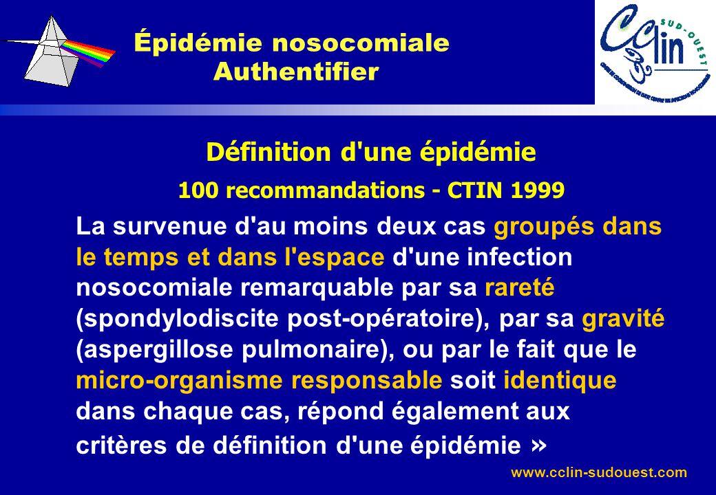 www.cclin-sudouest.com Définition d'une épidémie 100 recommandations - CTIN 1999 La survenue d'au moins deux cas groupés dans le temps et dans l'espac