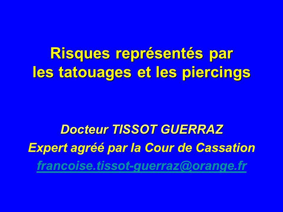 Risques représentés par les tatouages et les piercings Docteur TISSOT GUERRAZ Expert agréé par la Cour de Cassation francoise.tissot-guerraz@orange.fr
